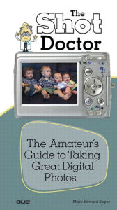 Shot Doctor,The: The Amateur's Guide to Taking Great Digital Photos - Mark Edward Soper
