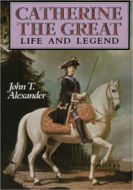 Catherine the Great: Life and Legend - John T. Alexander