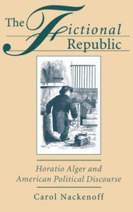 The Fictional Republic: Horatio Alger and American Political Discourse - Carol Nackenoff