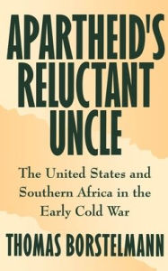Apartheid's Reluctant Uncle: The United States and Southern Africa in the Early Cold War - Thomas Borstelmann