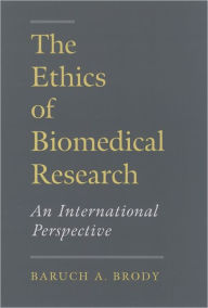 The Ethics of Biomedical Research: An International Perspective - Baruch A. Brody