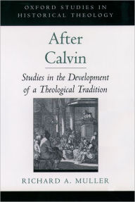 After Calvin: Studies in the Development of a Theological Tradition - Richard A. Muller