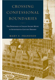 Crossing Confessional Boundaries: The Patronage of Italian Sacred Music in Seventeenth-Century Dresden - Mary E. Frandsen