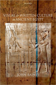 Visual and Written Culture in Ancient Egypt - John Baines