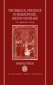 The Biblical Presence in Shakespeare, Milton, and Blake: A Comparative Study - Harold Fisch