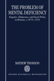 The Problem of Mental Deficiency: Eugenics, Democracy, and Social Policy in Britain, C.1870-1959 - Mathew Thomson