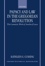 Papacy and Law in the Gregorian Revolution: The Canonistic Work of Anselm of Lucca - Kathleen G. Cushing