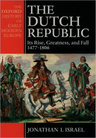 The Dutch Republic: Its Rise, Greatness, and Fall 1477-1806 - Jonathan Israel