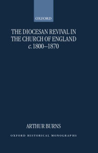 The Diocesan Revival in the Church of England c. 1800-1870 - Arthur Burns