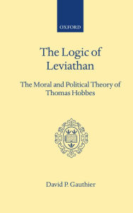 Logic of Leviathan: The Moral and Political Theory of Thomas Hobbes - David P. Gauthier