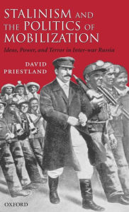 Stalinism and the Politics of Mobilization: Ideas, Power, and Terror in Inter-war Russia - David Priestland
