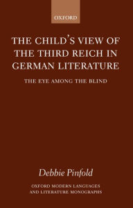 The Child's View of the Third Reich in German Literature: The Eye among the Blind - Debbie Pinfold