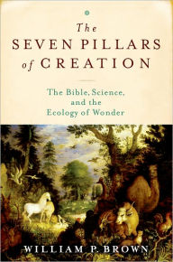 The Seven Pillars of Creation: The Bible, Science, and the Ecology of Wonder - William P. Brown