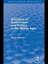 The Principles of Government and Politics in the Middle Ages (Routledge Revivals) - Walter Ullmann
