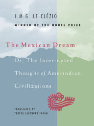The Mexican Dream: Or, the Interrupted Thought of AmerIndian Civilization - J. M. G. Le Clezio