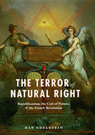 The Terror of Natural Right: Republicanism, the Cult of Nature, and the French Revolution - Dan Edelstein