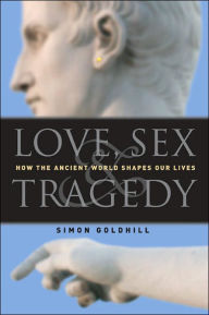 Love, Sex & Tradegy: How the Ancient World Shapes Our Lives - Simon Goldhill