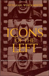 Icons of the Left; Benjamin and Eisenstein, Picasso and Kafka after the Fall of Communism - Otto Karl Werckmeister