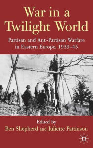 War in a Twilight World: Partisan and Anti-Partisan Warfare in Eastern Europe, 1939-45 - B. Shepherd