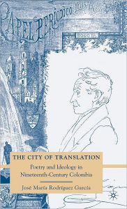The City of Translation: Poetry and Ideology in Nineteenth-Century Colombia - Jose Maria Rodriguez Garcia