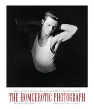 The Homoerotic Photograph: Male Images from Durieu/Delacroix to Mapplethorpe - Allen Ellenzweig