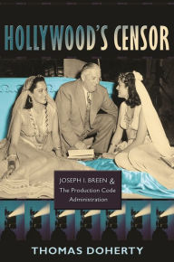 Hollywood's Censor: Joseph I. Breen and the Production Code Administration - Thomas Doherty