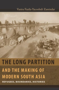 The Long Partition and the Making of Modern South Asia: Refugees, Boundaries, Histories - Vazira Fazila-Yacoobali Zamindar