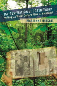 The Generation of Postmemory: Writing and Visual Culture After the Holocaust - Marianne Hirsch