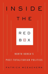 Inside the Red Box: North Korea's Post-totalitarian Politics - Patrick McEachern