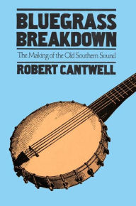 Bluegrass Breakdown: The Making of the Old Southern Sound - Robert Cantwell