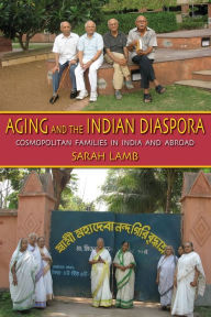Aging and the Indian Diaspora: Cosmopolitan Families in India and Abroad - Sarah E. Lamb