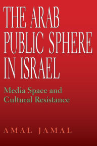The Arab Public Sphere in Israel: Media Space and Cultural Resistance - Amal Jamal