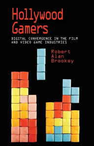 Hollywood Gamers: Digital Convergence in the Film and Video Game Industries - Robert Alan Brookey