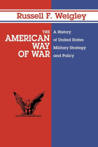 The American Way of War: A History of United States Military Strategy and Policy - Russell F. Weigley