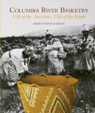 Columbia River Basketry: Gift of the Ancestors, Gift of the Earth - Mary Dodds Schlick