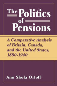 The Politics of Pensions: A Comparative Analysis of Britain, Canada, and the United States, 1880-1940 - Ann Shola Orloff