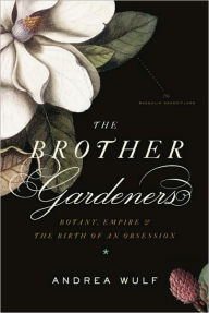The Brother Gardeners: Botany, Empire and the Birth of an Obsession - Andrea Wulf