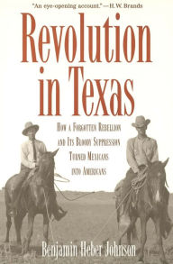 Revolution in Texas: How a Forgotten Rebellion and Its Bloody Suppression Turned Mexicans into Americans - Benjamin Heber Johnson