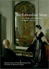 The Edwardian Sense: Art, Design, and Performance in Britain, 1901-1910 - Morna O'Neill