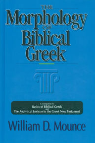 The Morphology of Biblical Greek: A Companion to Basics of Biblical Greek and The Analytical Lexicon to the Greek New Testament - William D. Mounce