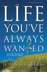 The Life You've Always Wanted: Spiritual Disciplines for Ordinary People - John Ortberg