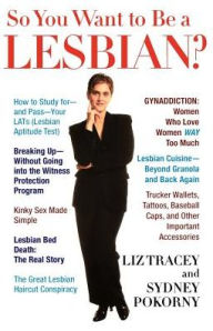 So You Want to Be a Lesbian: A Guide for Amateurs and Professionals - Liz Tracey