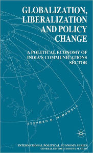 Globalization, Liberalization and Policy Change: A Political Economy of India's Communications Sector - Stephen D. McDowell