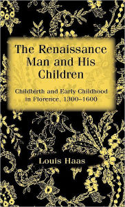 The Renaissance Man and his Children: Childbirth and Early Childhood in Florence 1300-1600 - Louis Haas