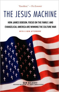 Jesus Machine: How James Dobson, Focus on the Family, and Evangelical America Are Winning the Culture War - Dan Gilgoff