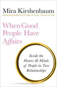 When Good People Have Affairs: Inside the Hearts & Minds of People in Two Relationships - Mira Kirshenbaum