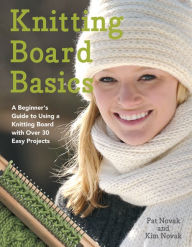 Knitting Board Basics: A Beginner's Guide to Using a Knitting Board with over 30 Easy Projects - Pat Novak