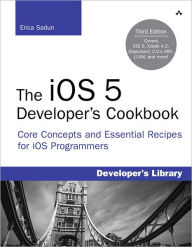 The iOS 5 Developer's Cookbook: Core Concepts and Essential Recipes for iOS Programmers - Erica Sadun