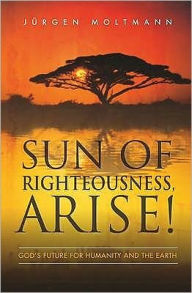 Sun of Righteousness, Arise!: God's Future for Humanity and the Earth - Jurgen Moltmann