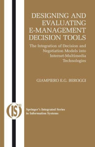 Designing and Evaluating E-Management Decision Tools: The Integration of Decision and Negotiation Models into Internet-Multimedia Technologies - Giampiero Beroggi